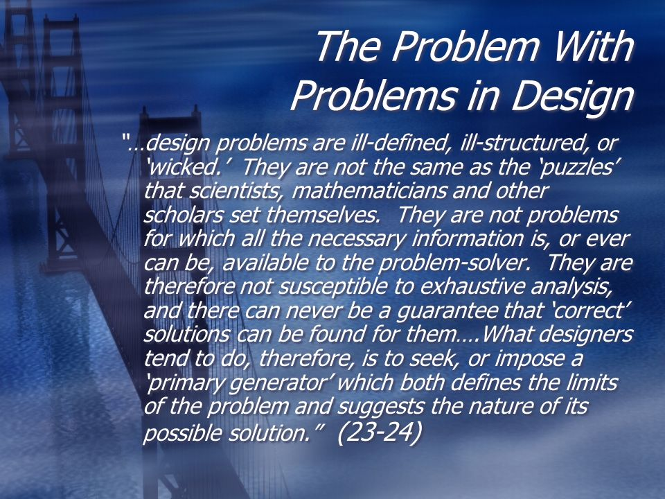 The Problem With Problems in Design …design problems are ill-defined, ill-structured, or wicked. They are not the same as the puzzles that scientists,