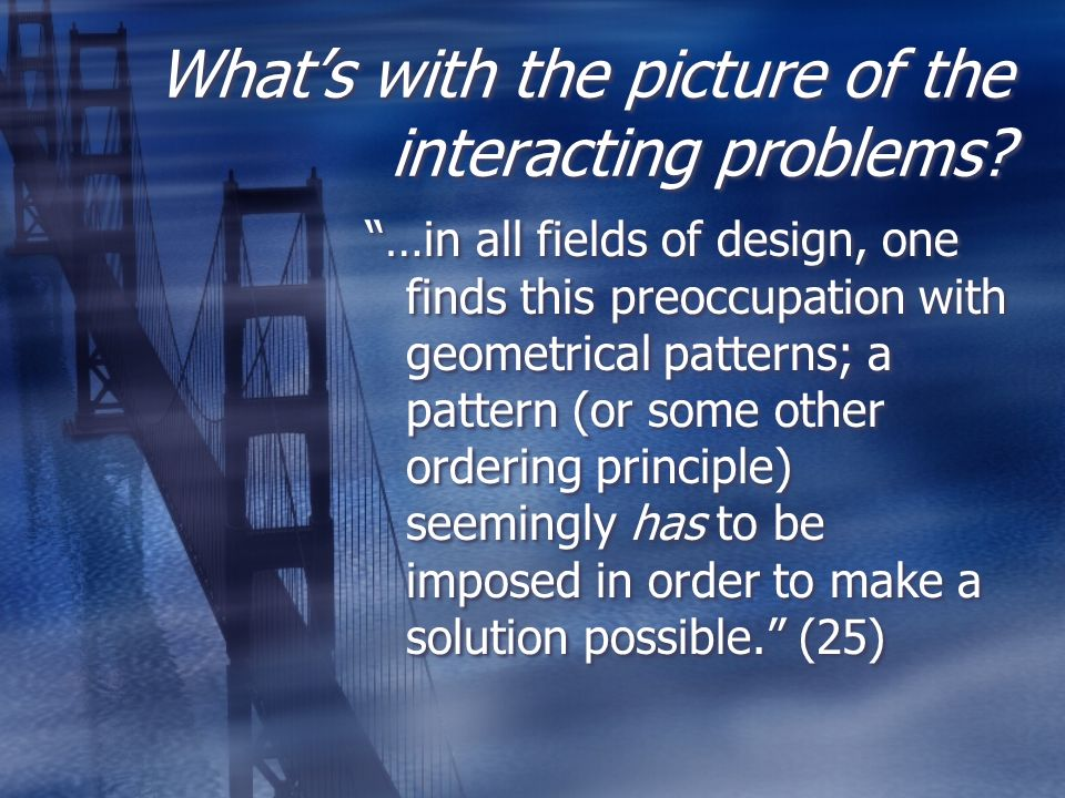 Whats with the picture of the interacting problems? …in all fields of design, one finds this preoccupation with geometrical patterns; a pattern (or so