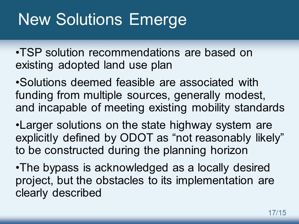 17/15 New Solutions Emerge TSP solution recommendations are based on existing adopted land use plan Solutions deemed feasible are associated with funding from multiple sources, generally modest, and incapable of meeting existing mobility standards Larger solutions on the state highway system are explicitly defined by ODOT as not reasonably likely to be constructed during the planning horizon The bypass is acknowledged as a locally desired project, but the obstacles to its implementation are clearly described