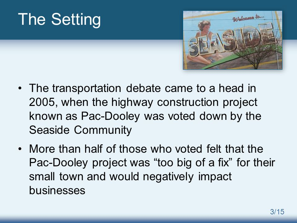 3/15 The transportation debate came to a head in 2005, when the highway construction project known as Pac-Dooley was voted down by the Seaside Community More than half of those who voted felt that the Pac-Dooley project was too big of a fix for their small town and would negatively impact businesses The Setting