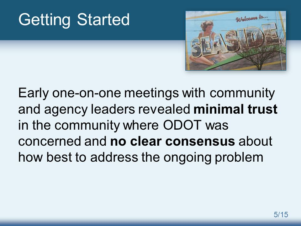 5/15 Early one-on-one meetings with community and agency leaders revealed minimal trust in the community where ODOT was concerned and no clear consensus about how best to address the ongoing problem Getting Started