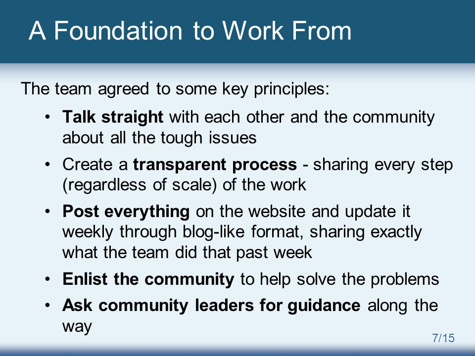 7/15 A Foundation to Work From The team agreed to some key principles: Talk straight with each other and the community about all the tough issues Create a transparent process - sharing every step (regardless of scale) of the work Post everything on the website and update it weekly through blog-like format, sharing exactly what the team did that past week Enlist the community to help solve the problems Ask community leaders for guidance along the way