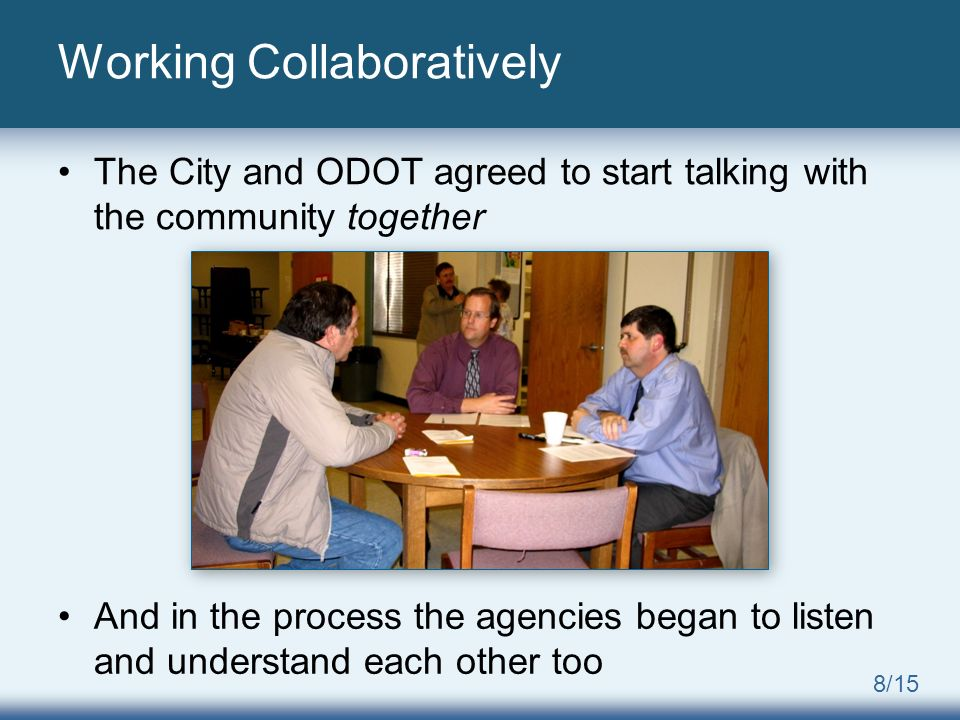 8/15 Working Collaboratively The City and ODOT agreed to start talking with the community together And in the process the agencies began to listen and understand each other too