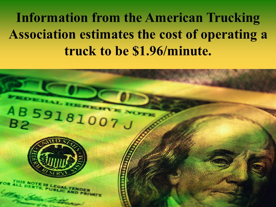 Information from the American Trucking Association estimates the cost of operating a truck to be $1.96/minute.