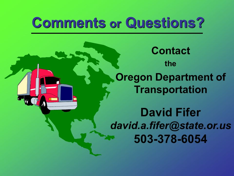 Comments or Questions? Contact the Oregon Department of Transportation David Fifer david.a.fifer@state.or.us 503-378-6054