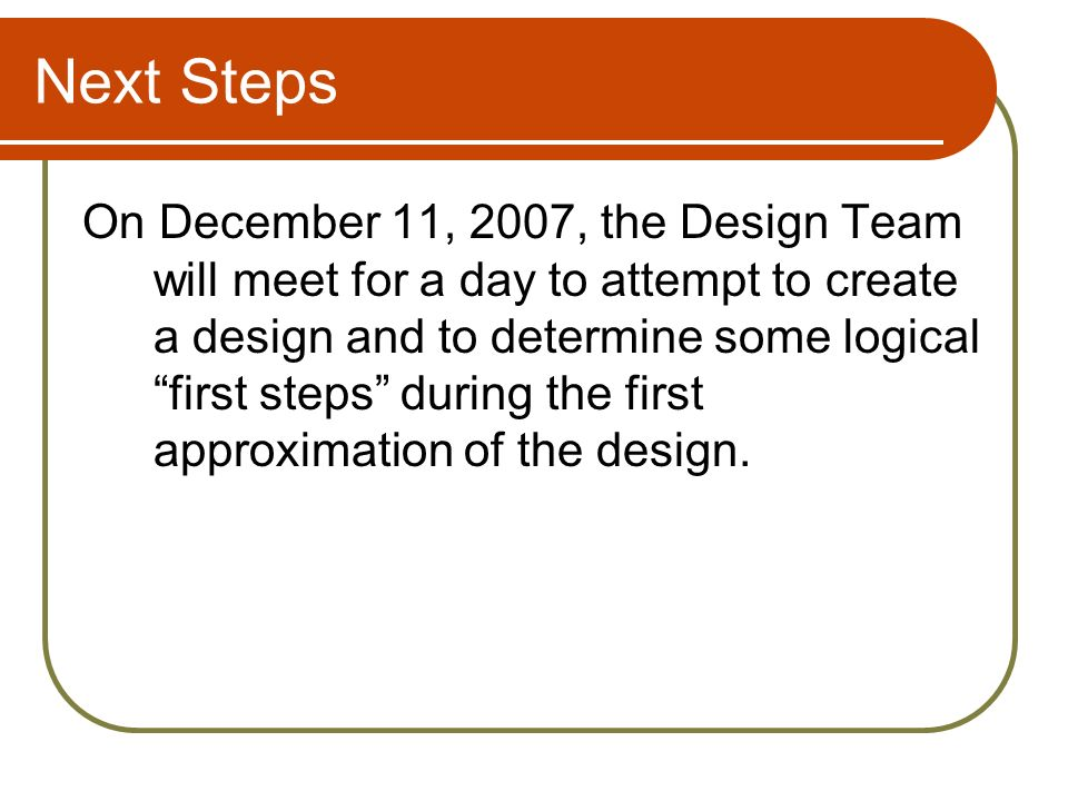 Next Steps On December 11, 2007, the Design Team will meet for a day to attempt to create a design and to determine some logical first steps during the first approximation of the design.