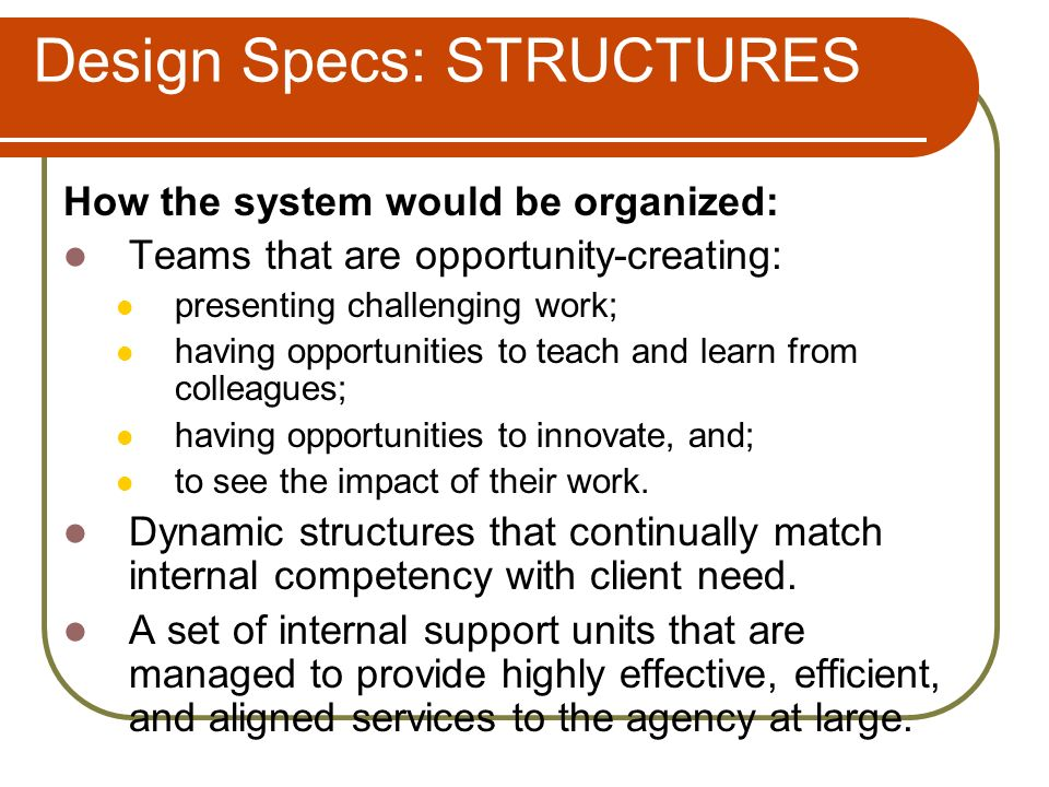 Design Specs: STRUCTURES How the system would be organized: Teams that are opportunity-creating: presenting challenging work; having opportunities to teach and learn from colleagues; having opportunities to innovate, and; to see the impact of their work.