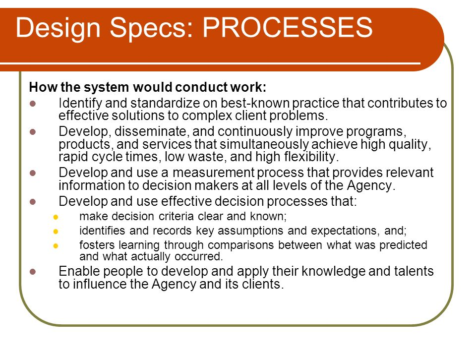 Design Specs: PROCESSES How the system would conduct work: Identify and standardize on best-known practice that contributes to effective solutions to complex client problems.