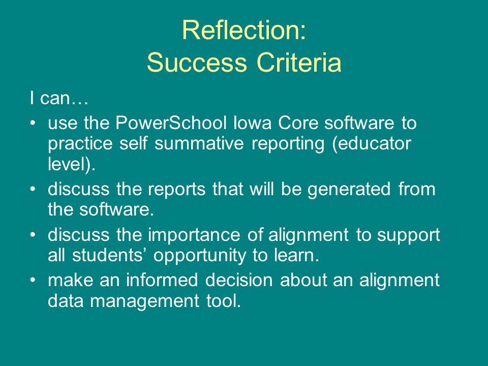 Reflection: Success Criteria I can… use the PowerSchool Iowa Core software to practice self summative reporting (educator level). discuss the reports