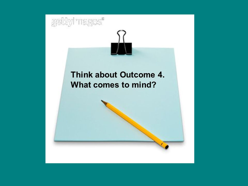 Think about Outcome 4. What comes to mind?