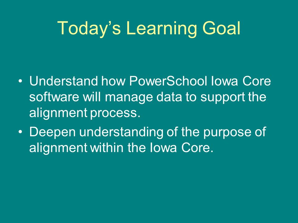 Todays Learning Goal Understand how PowerSchool Iowa Core software will manage data to support the alignment process. Deepen understanding of the purp