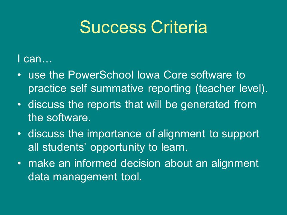 Success Criteria I can… use the PowerSchool Iowa Core software to practice self summative reporting (teacher level). discuss the reports that will be