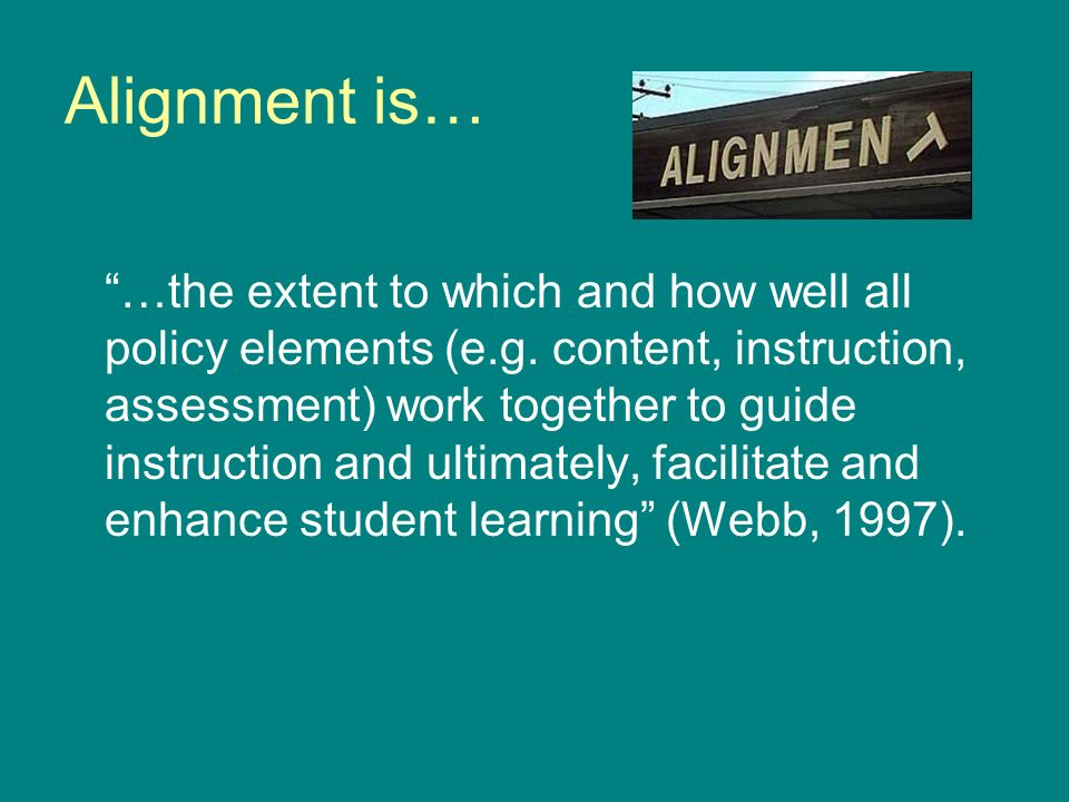 Alignment is… …the extent to which and how well all policy elements (e.g. content, instruction, assessment) work together to guide instruction and ult