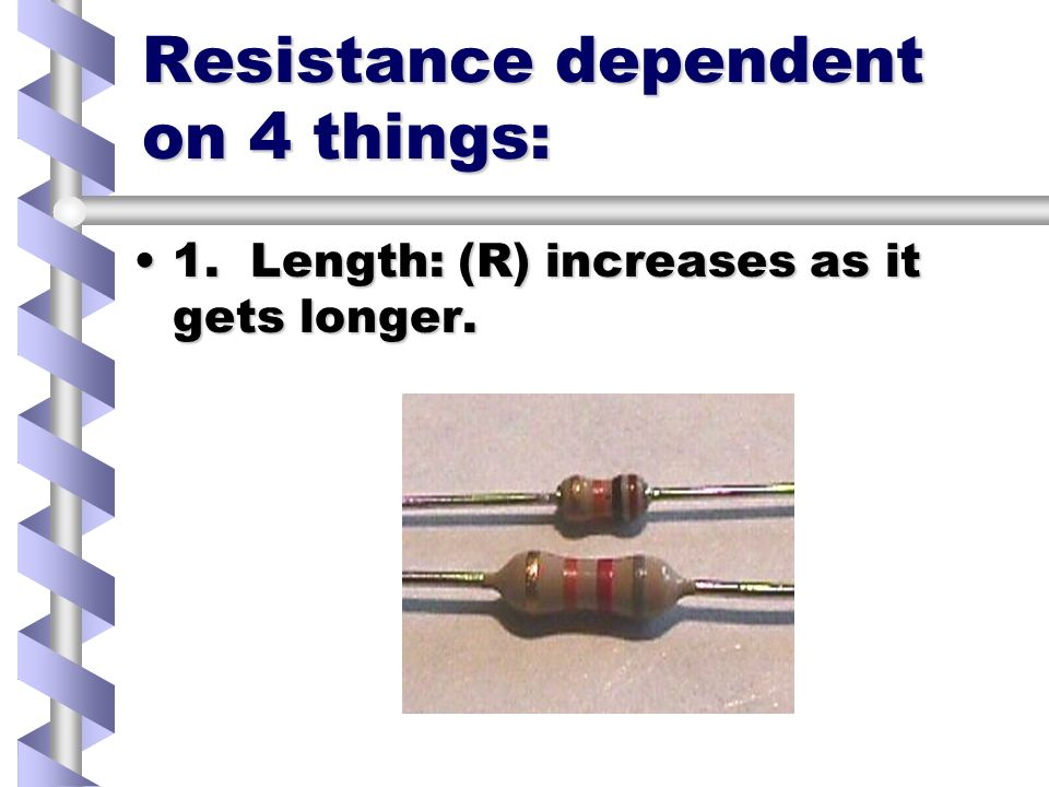 Resistance dependent on 4 things: 1. Length: (R) increases as it gets longer.1.
