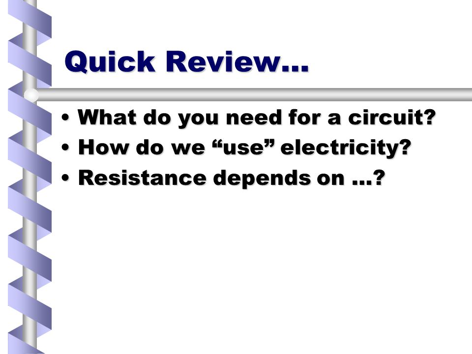 Quick Review… What do you need for a circuit What do you need for a circuit.