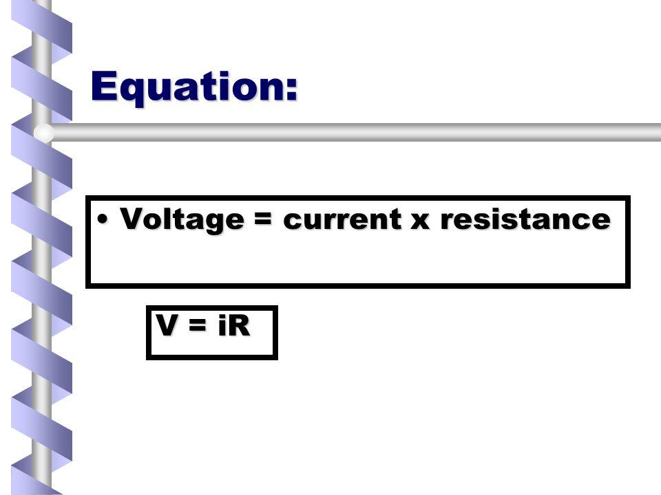 Equation: Voltage = current x resistanceVoltage = current x resistance V = iR