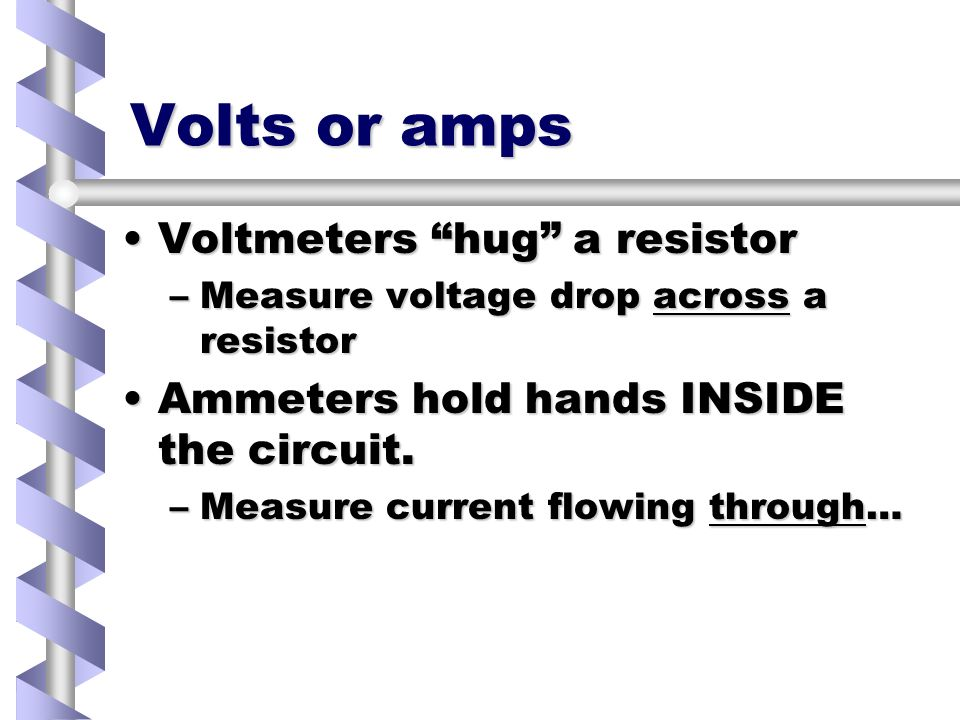 Volts or amps Voltmeters hug a resistorVoltmeters hug a resistor –Measure voltage drop across a resistor Ammeters hold hands INSIDE the circuit.Ammeters hold hands INSIDE the circuit.