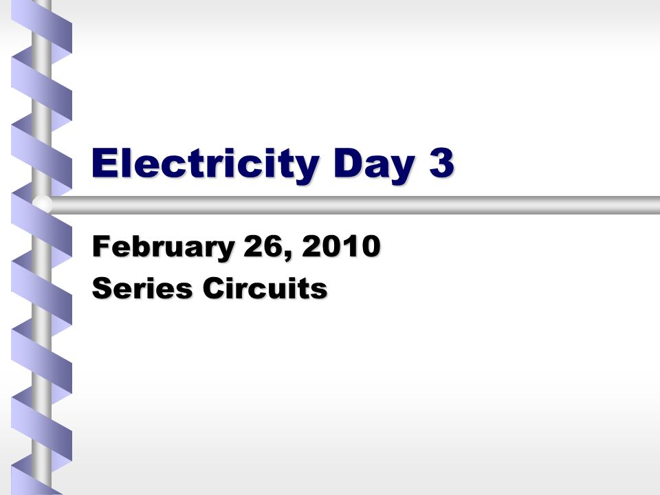 Electricity Day 3 February 26, 2010 Series Circuits