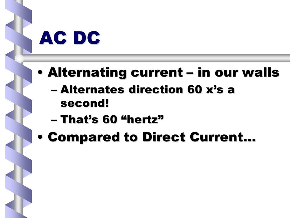 AC DC Alternating current – in our wallsAlternating current – in our walls –Alternates direction 60 xs a second.