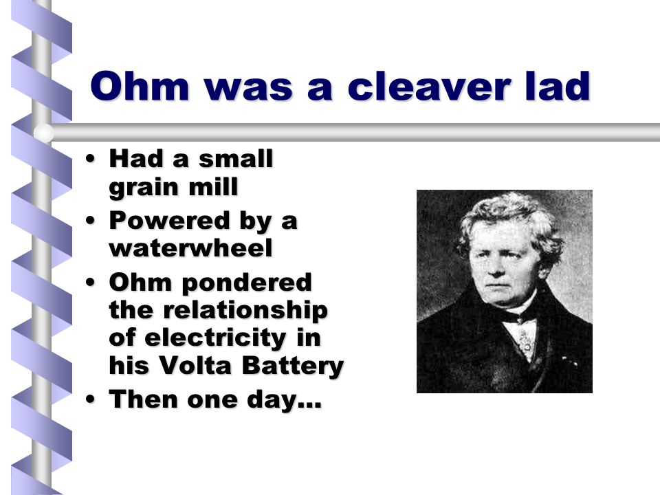 Ohm was a cleaver lad Had a small grain millHad a small grain mill Powered by a waterwheelPowered by a waterwheel Ohm pondered the relationship of electricity in his Volta BatteryOhm pondered the relationship of electricity in his Volta Battery Then one day…Then one day…