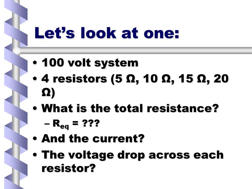 Lets look at one: 100 volt system100 volt system 4 resistors (5 Ω, 10 Ω, 15 Ω, 20 Ω)4 resistors (5 Ω, 10 Ω, 15 Ω, 20 Ω) What is the total resistance What is the total resistance.