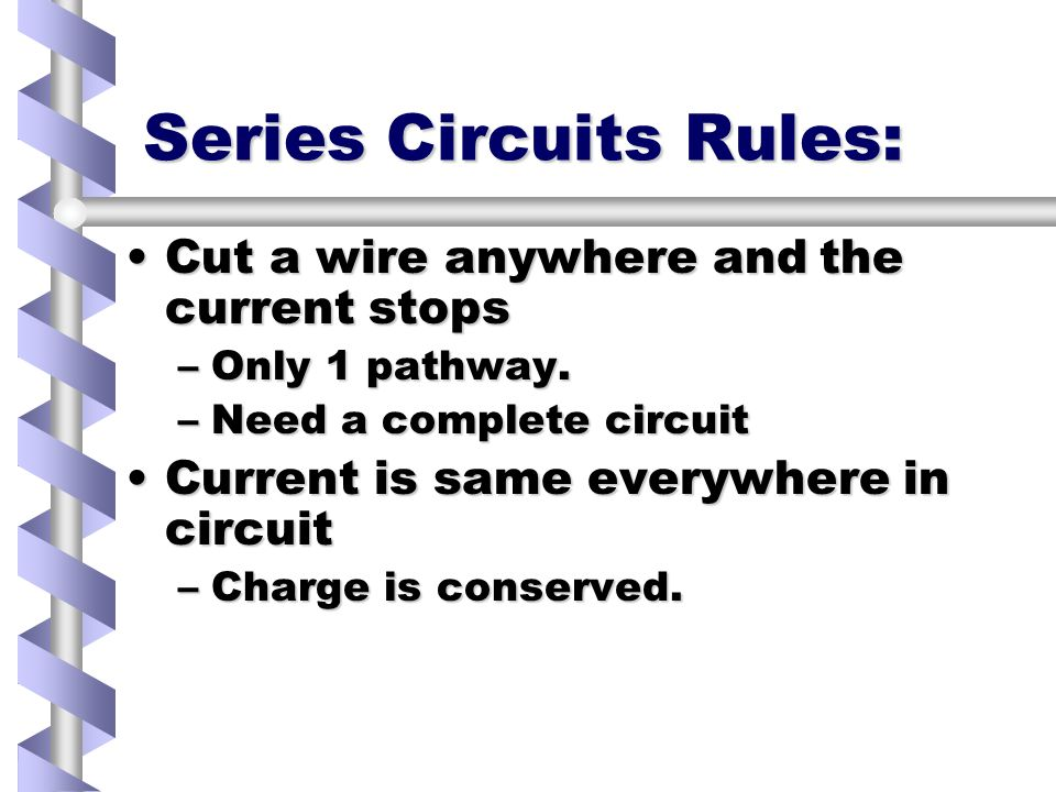 Series Circuits Rules: Cut a wire anywhere and the current stopsCut a wire anywhere and the current stops –Only 1 pathway.