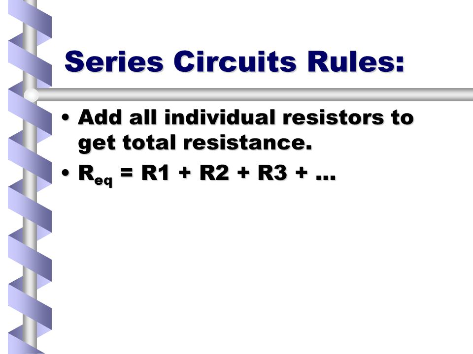 Series Circuits Rules: Add all individual resistors to get total resistance.Add all individual resistors to get total resistance.