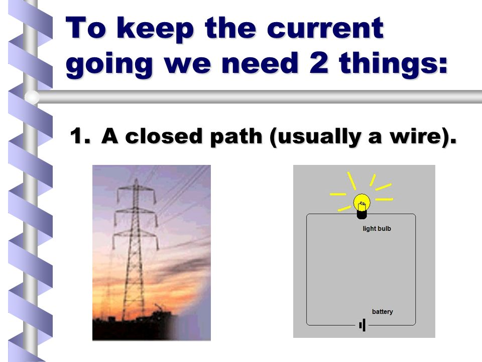 To keep the current going we need 2 things: 1.A closed path (usually a wire).
