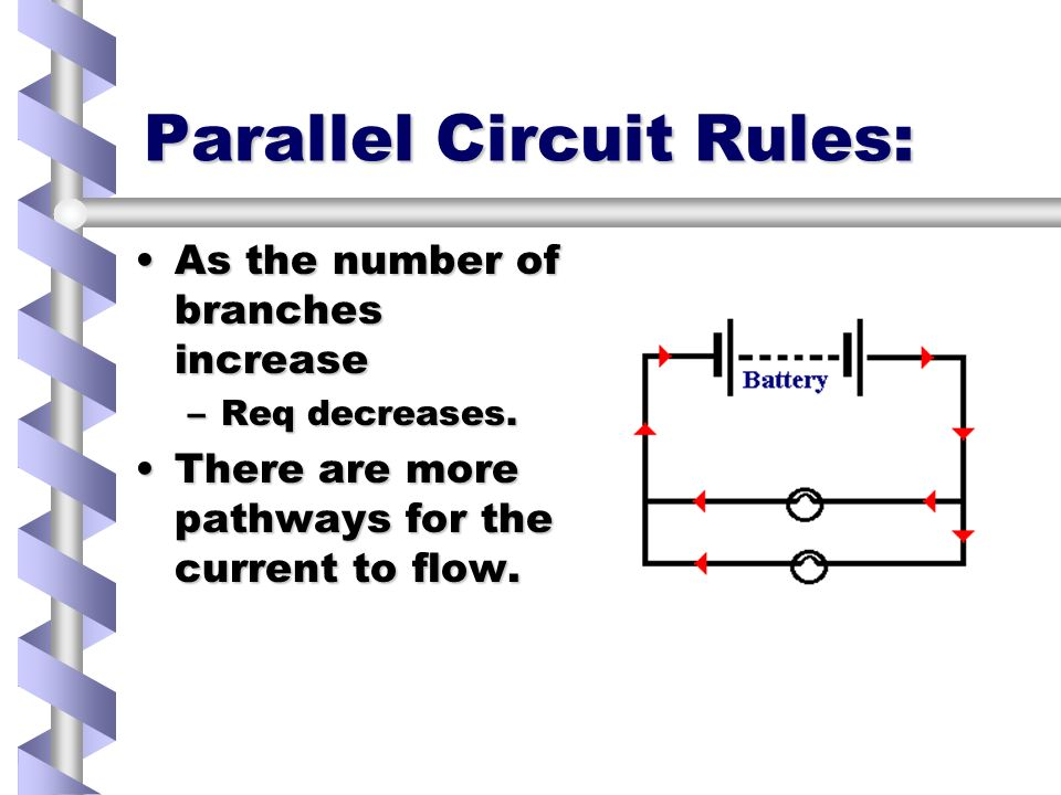 Parallel Circuit Rules: As the number of branches increaseAs the number of branches increase –Req decreases.