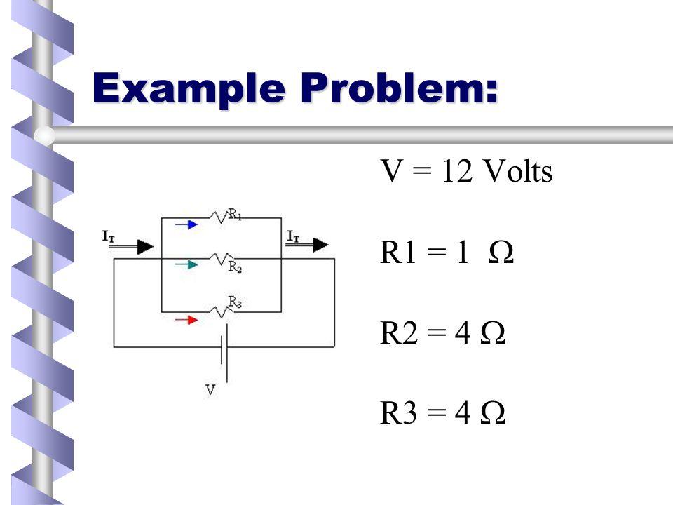Example Problem: V = 12 Volts R1 = 1 R2 = 4 R3 = 4