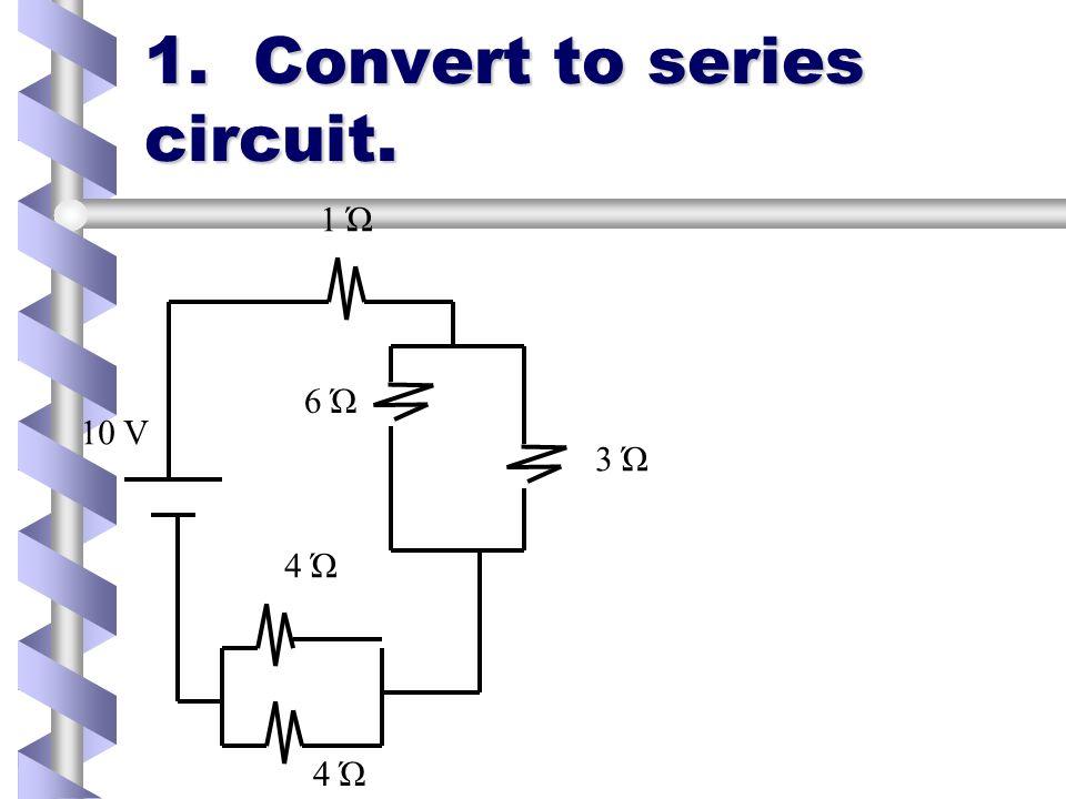1. Convert to series circuit. 1 Ώ 6 Ώ 3 Ώ 4 Ώ 10 V