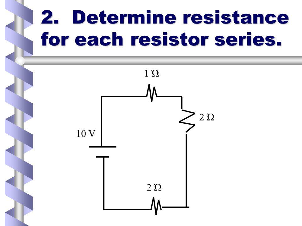 2. Determine resistance for each resistor series. 2 Ώ 1 Ώ 2 Ώ 10 V