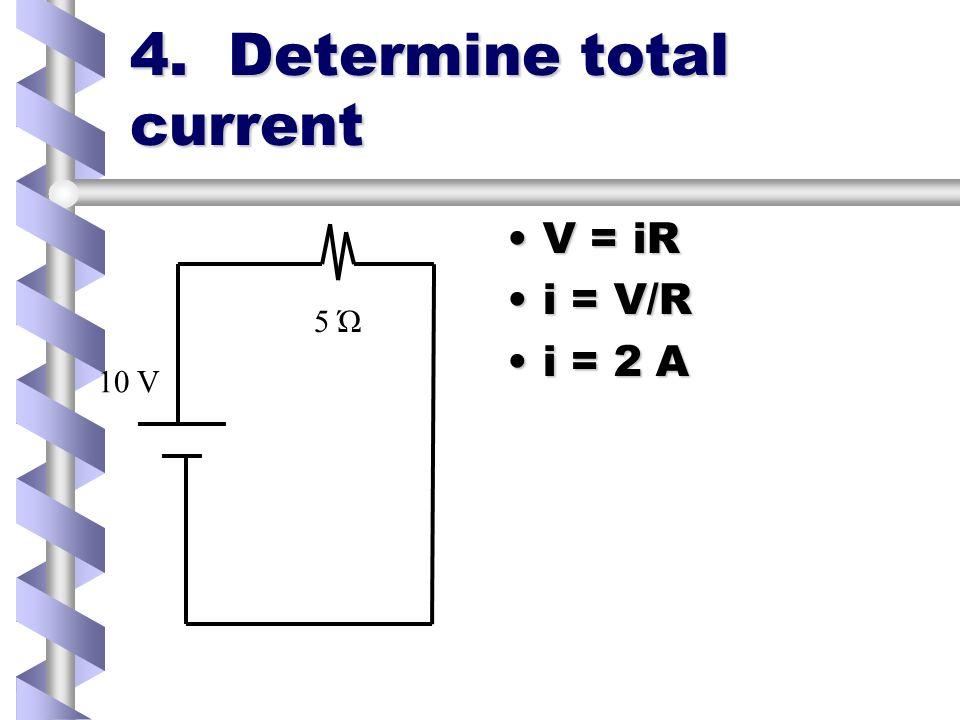 4. Determine total current V = iRV = iR i = V/Ri = V/R i = 2 Ai = 2 A 5 Ώ 10 V
