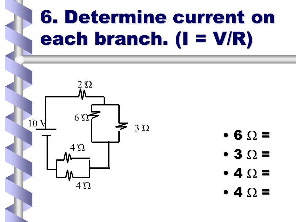6. Determine current on each branch. (I = V/R) 6 =6 = 3 =3 = 4 =4 = 2 Ώ 6 Ώ 3 Ώ 4 Ώ 10 V