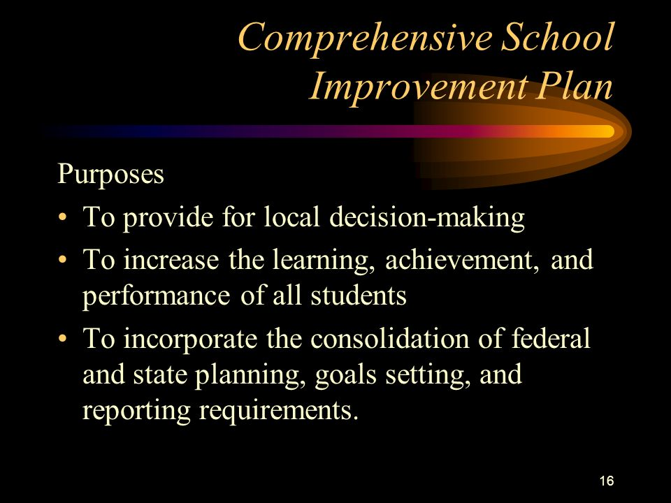 15 Comprehensive School Improvement Plan Purposes To address all aspects of teaching and learning To ensure a continuous improvement process To create integrated organizations with shared visions and shared goals To improve educational outcomes for all students