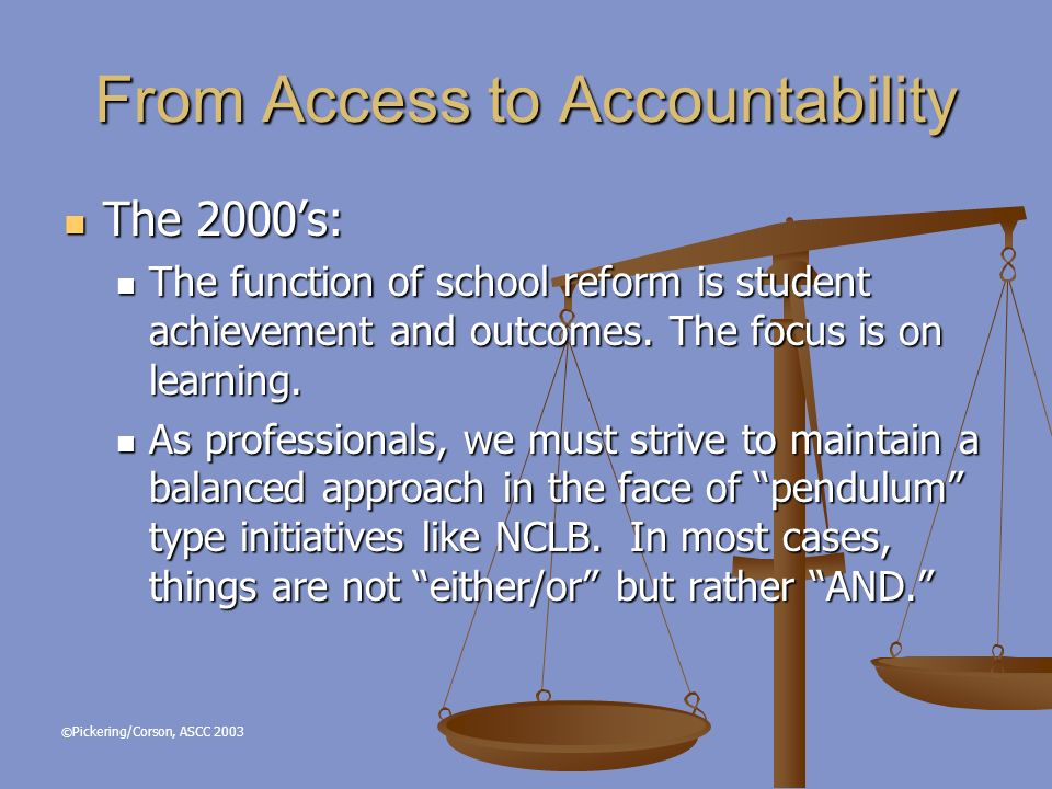 © Pickering/Corson, ASCC 2003 From Access to Accountability The 2000s: The 2000s: The function of school reform is student achievement and outcomes.