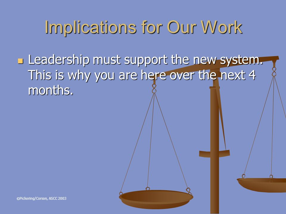 © Pickering/Corson, ASCC 2003 Implications for Our Work Leadership must support the new system.