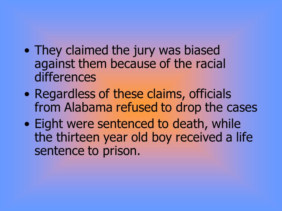 They claimed the jury was biased against them because of the racial differences Regardless of these claims, officials from Alabama refused to drop the cases Eight were sentenced to death, while the thirteen year old boy received a life sentence to prison.