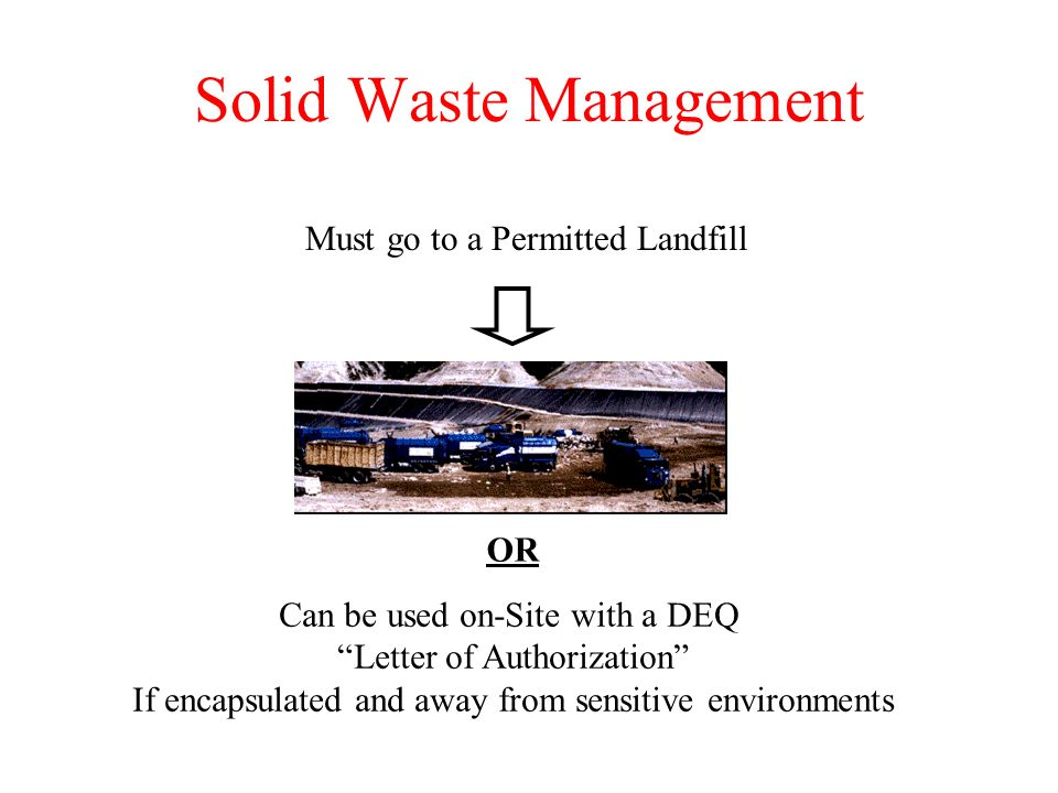 Solid Waste Management Must go to a Permitted Landfill Can be used on-Site with a DEQ Letter of Authorization If encapsulated and away from sensitive environments OR