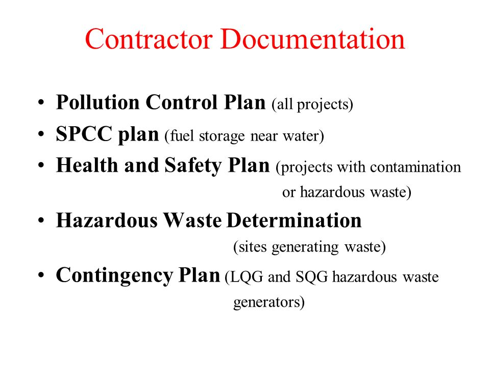 Contractor Documentation Pollution Control Plan (all projects) SPCC plan (fuel storage near water) Health and Safety Plan (projects with contamination or hazardous waste) Hazardous Waste Determination (sites generating waste) Contingency Plan (LQG and SQG hazardous waste generators)