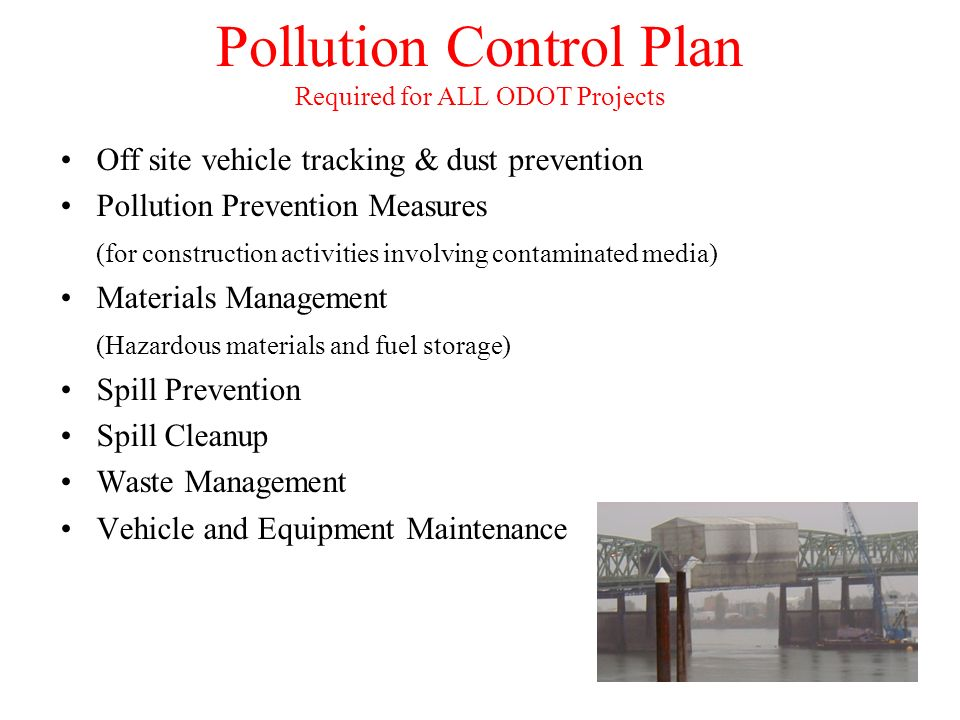 Pollution Control Plan Required for ALL ODOT Projects Off site vehicle tracking & dust prevention Pollution Prevention Measures (for construction activities involving contaminated media) Materials Management (Hazardous materials and fuel storage) Spill Prevention Spill Cleanup Waste Management Vehicle and Equipment Maintenance