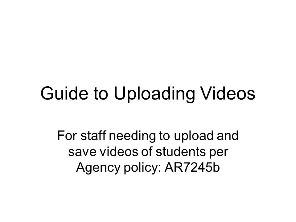 Guide to Uploading Videos For staff needing to upload and save videos of students per Agency policy: AR7245b
