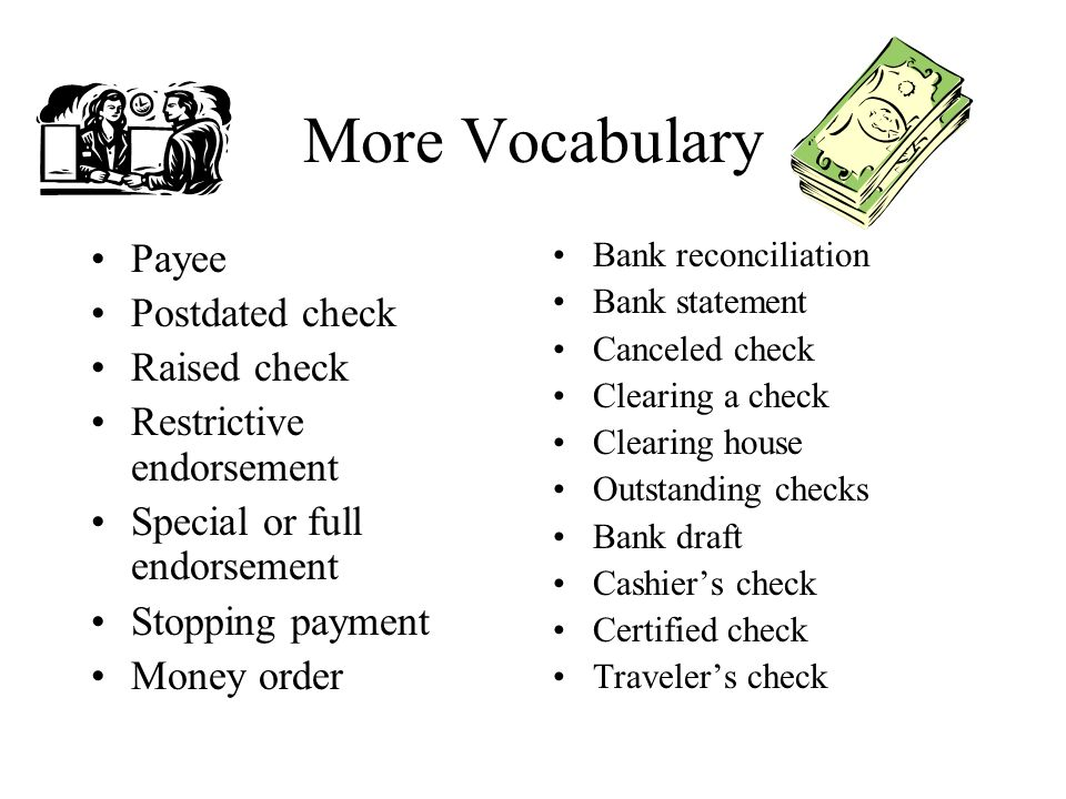 More Vocabulary Payee Postdated check Raised check Restrictive endorsement Special or full endorsement Stopping payment Money order Bank reconciliation Bank statement Canceled check Clearing a check Clearing house Outstanding checks Bank draft Cashiers check Certified check Travelers check