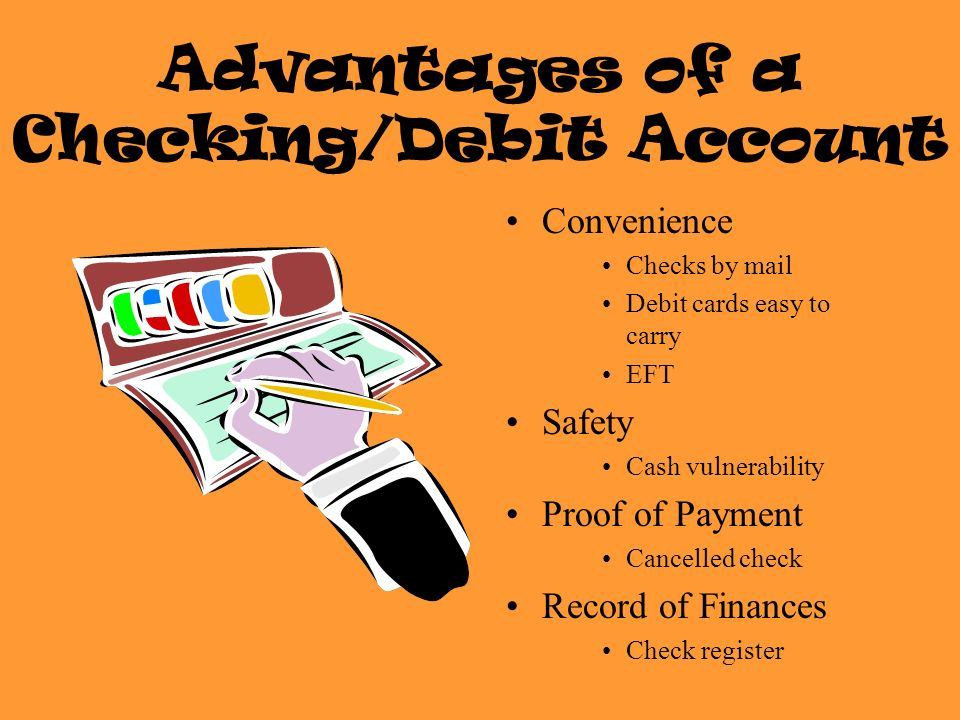 Advantages of a Checking/Debit Account Convenience Checks by mail Debit cards easy to carry EFT Safety Cash vulnerability Proof of Payment Cancelled check Record of Finances Check register