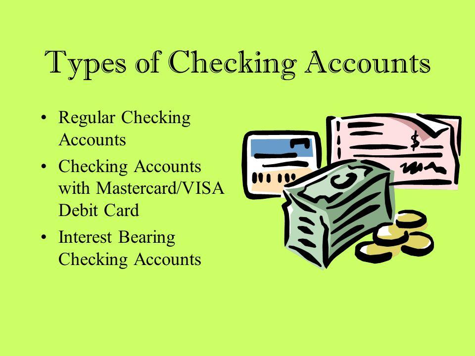 Types of Checking Accounts Regular Checking Accounts Checking Accounts with Mastercard/VISA Debit Card Interest Bearing Checking Accounts