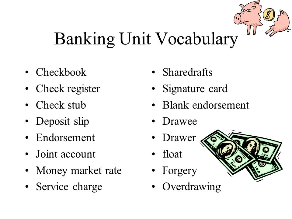 Banking Unit Vocabulary Checkbook Check register Check stub Deposit slip Endorsement Joint account Money market rate Service charge Sharedrafts Signature card Blank endorsement Drawee Drawer float Forgery Overdrawing