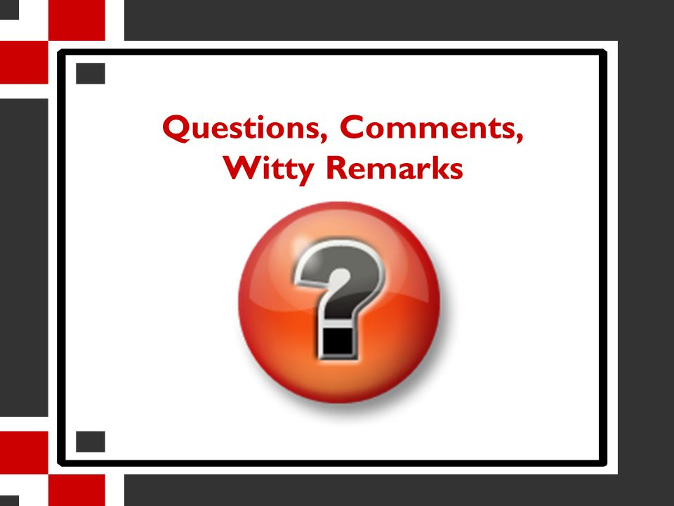Questions, Comments, Witty Remarks