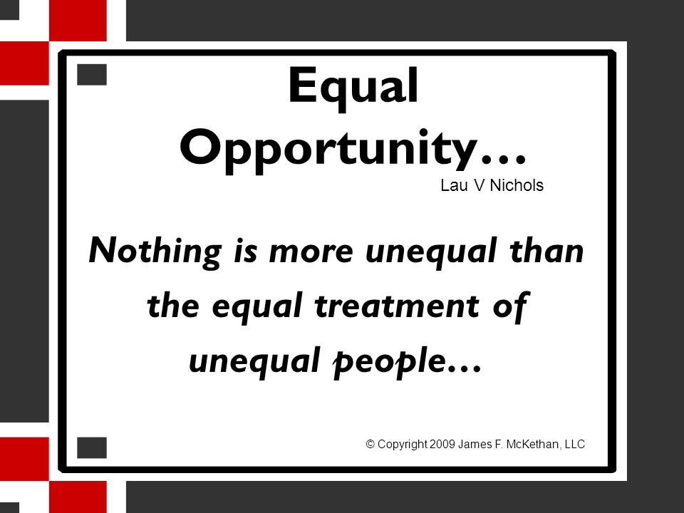 Equal Opportunity… Nothing is more unequal than the equal treatment of unequal people… Lau V Nichols © Copyright 2009 James F. McKethan, LLC