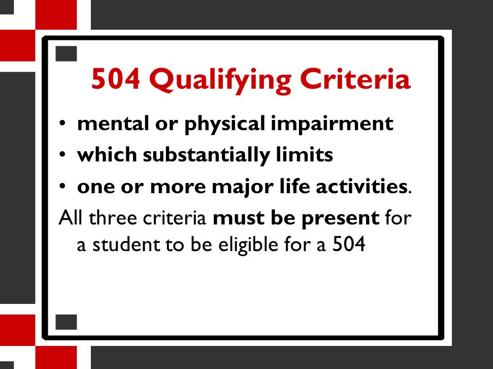504 Qualifying Criteria mental or physical impairment which substantially limits one or more major life activities. All three criteria must be present