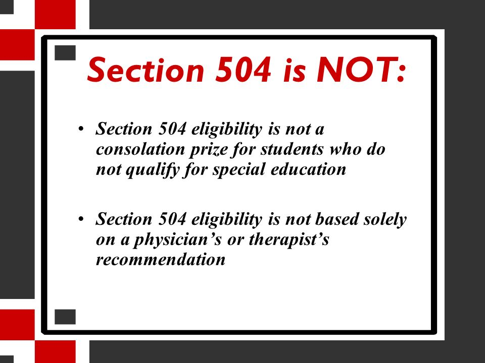 Section 504 is NOT: Section 504 eligibility is not a consolation prize for students who do not qualify for special education Section 504 eligibility i